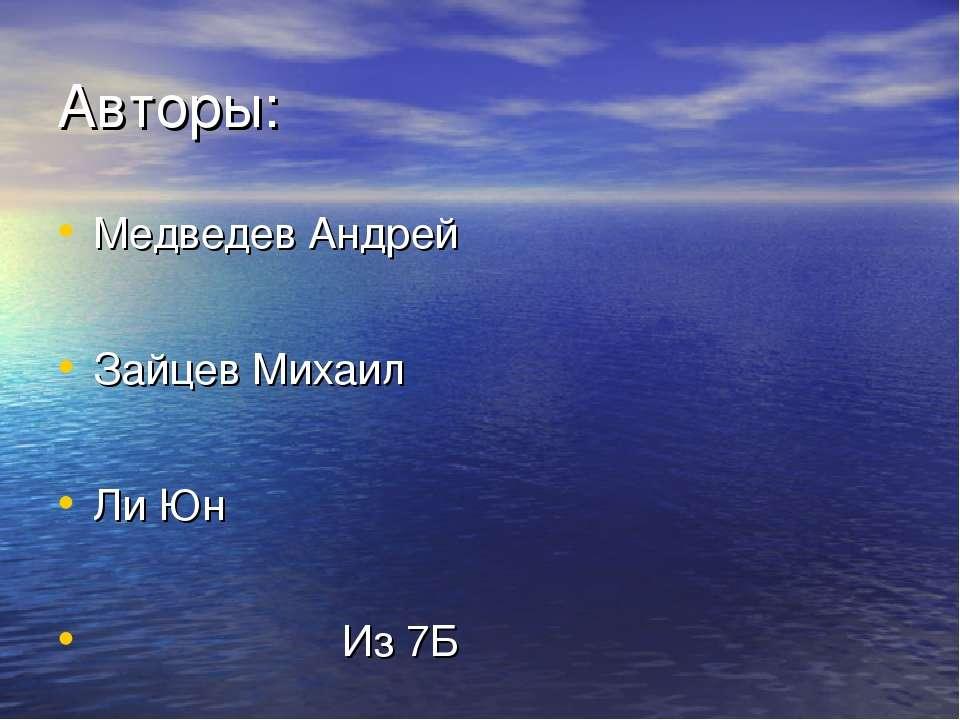 Авторы: Медведев Андрей Зайцев Михаил Ли Юн Из 7Б