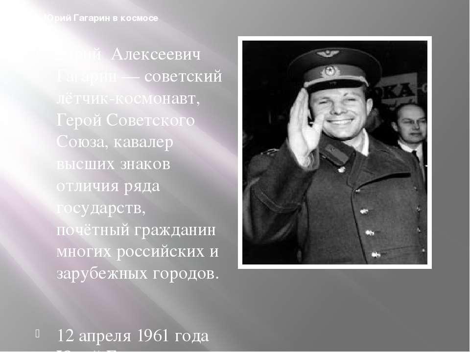 Юрий Гагарин в космосе Юрий Алексеевич Гагарин — советский лётчик-космонавт, ...