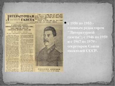 """с 1950 по 1953 - главным редактором """"Литературной газеты""""; с 1946 по 1959 и с..."""