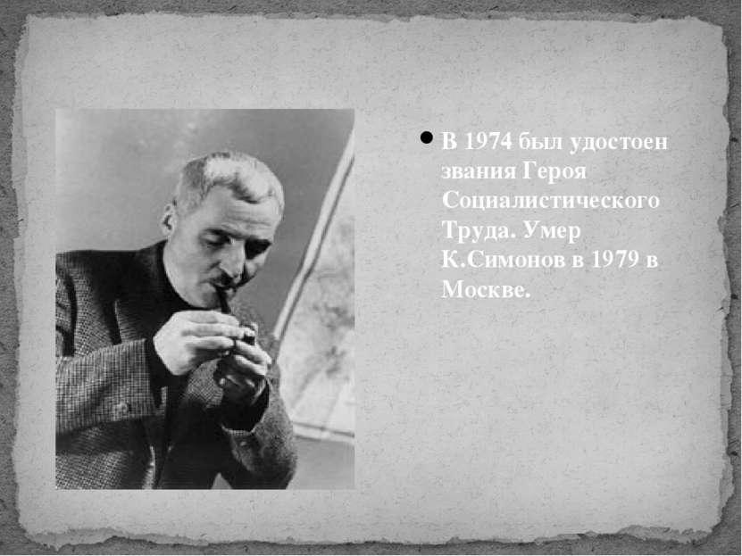 В 1974 был удостоен звания Героя Социалистического Труда. Умер К.Симонов в 19...