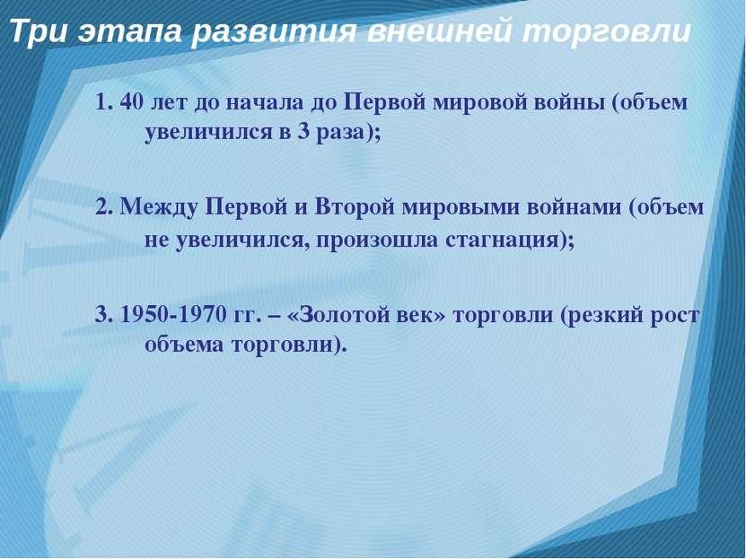 Три этапа развития внешней торговли 1. 40 лет до начала до Первой мировой вой...