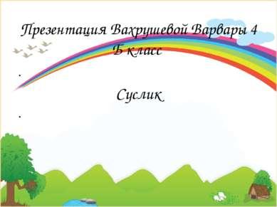 Презентация Вахрушевой Варвары 4 Б класс Суслик