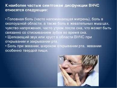 К наиболее частым симптомам дисфункции ВНЧС относятся следующие: • Головная б...