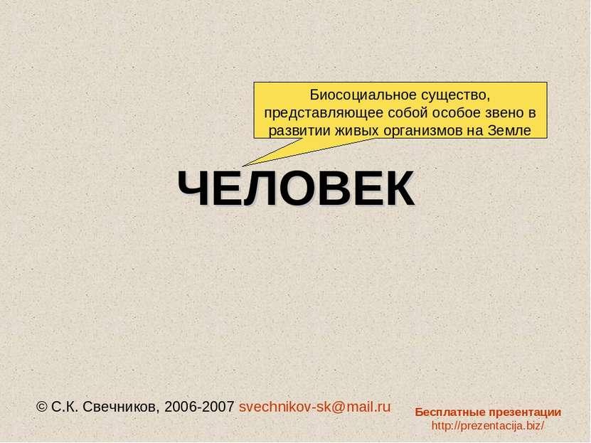 ЧЕЛОВЕК © С.К. Свечников, 2006-2007 svechnikov-sk@mail.ru Биосоциальное сущес...
