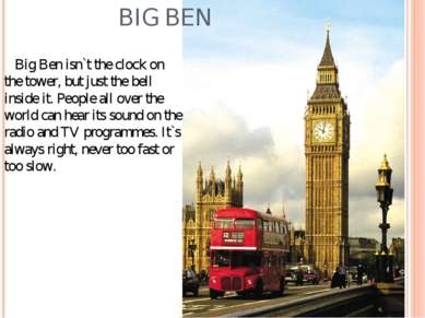 BIG BEN Big Ben isn`t the clock on the tower, but just the bell inside it. Pe...