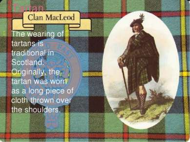 Tartan. The wearing of tartans is traditional in Scotland. Originally, the ta...