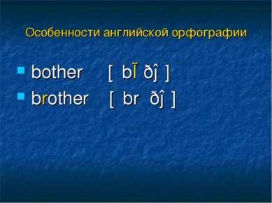 bother [΄bɒðə] brother [΄brʌðə] Особенности английской орфографии