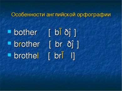 bother [΄bɒðə] brother [΄brʌðə] brothel [΄brɒθl] Особенности английской орфог...