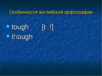 tough [tʌf] though Особенности английской орфографии