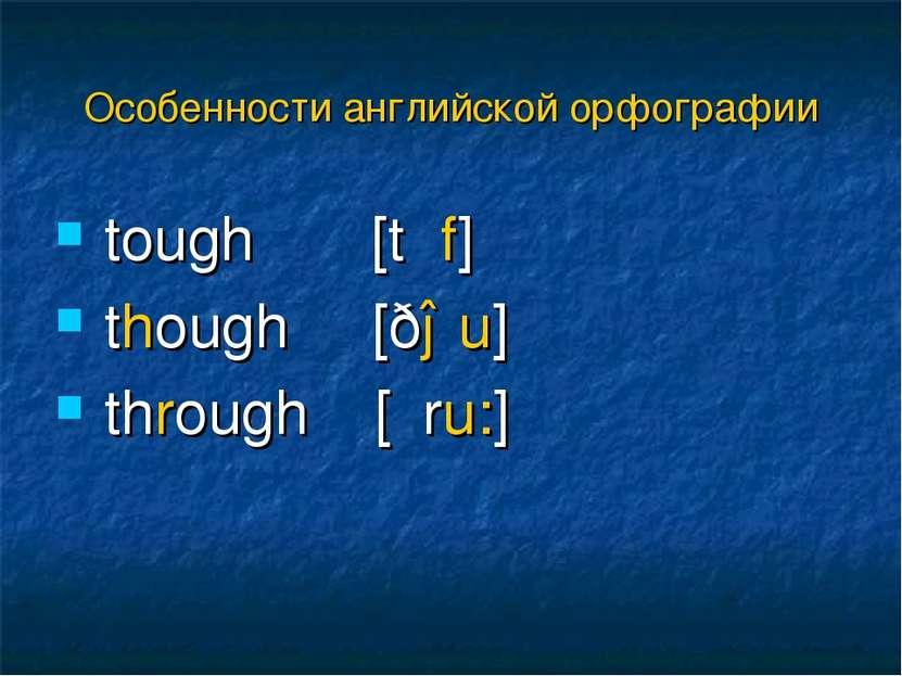 tough [tʌf] though [ðəu] through [θru:] Особенности английской орфографии
