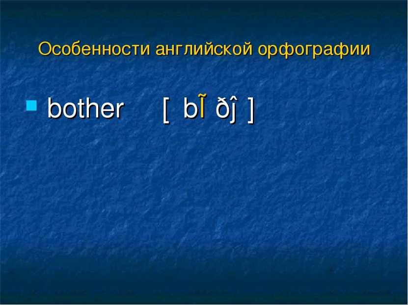 bother [΄bɒðə] Особенности английской орфографии