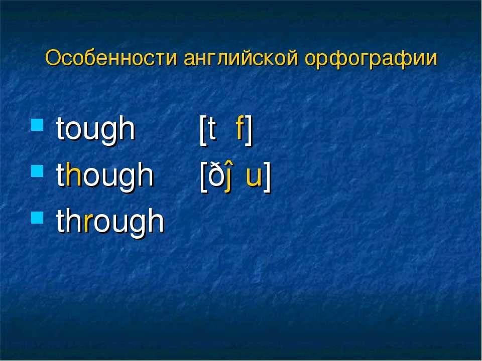 tough [tʌf] though [ðəu] through Особенности английской орфографии