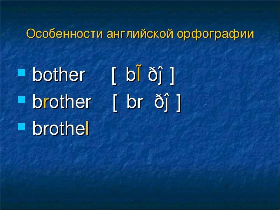 bother [΄bɒðə] brother [΄brʌðə] brothel Особенности английской орфографии