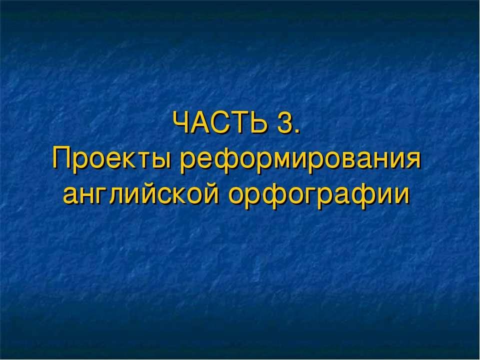 ЧАСТЬ 3. Проекты реформирования английской орфографии
