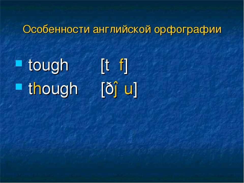 tough [tʌf] though [ðəu] Особенности английской орфографии