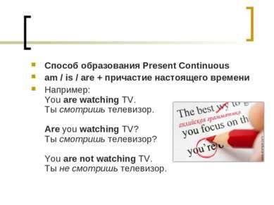 Способ образования Present Continuous am / is / are + причастие настоящего вр...