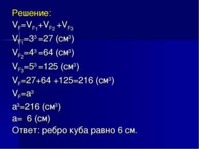 Решение: VF=VF1+VF2 +VF3 VF1=33 =27 (см3) VF2=43 =64 (см3) VF3=53 =125 (см3) ...