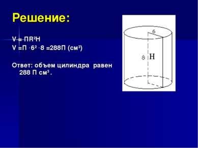 Решение: V = ПR2H V =П . 62 . 8 =288П (см3) Ответ: объем цилиндра равен 288 П...