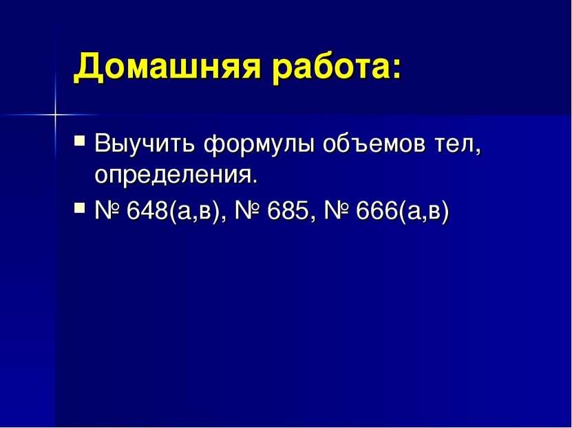 Домашняя работа: Выучить формулы объемов тел, определения. № 648(а,в), № 685,...