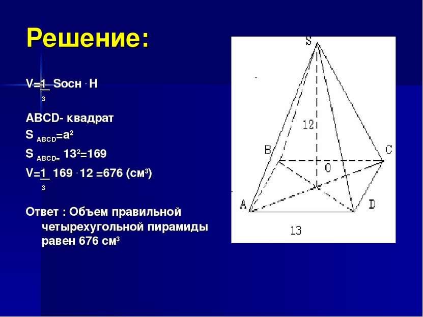 Решение: V=1 Sосн . H 3 ABCD- квадрат S ABCD=a2 S ABCD= 132=169 V=1 169 . 12 ...