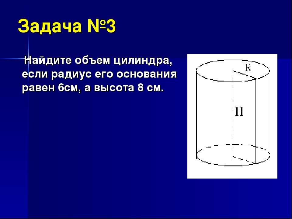 Задача №3 Найдите объем цилиндра, если радиус его основания равен 6см, а высо...