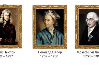 Исаак Ньютон 1642 – 1727 Леонард Эйлер 1707 – 1783 Жозеф Луи Лагранж 1736 – 1813