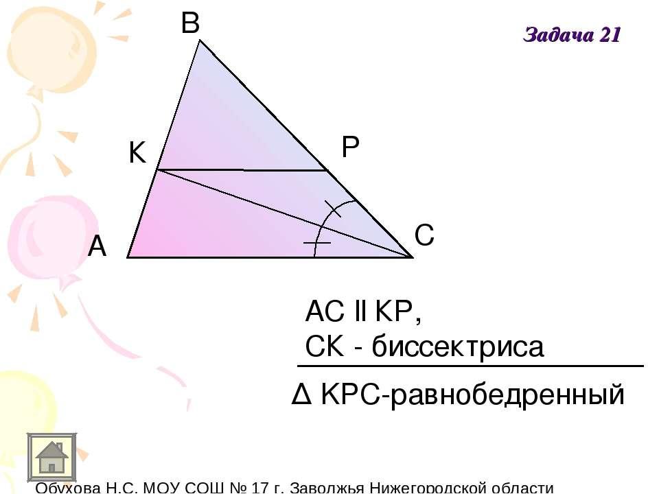 A В С К Р АС ll КР, СК - биссектриса Δ KPC-равнобедренный Задача 21