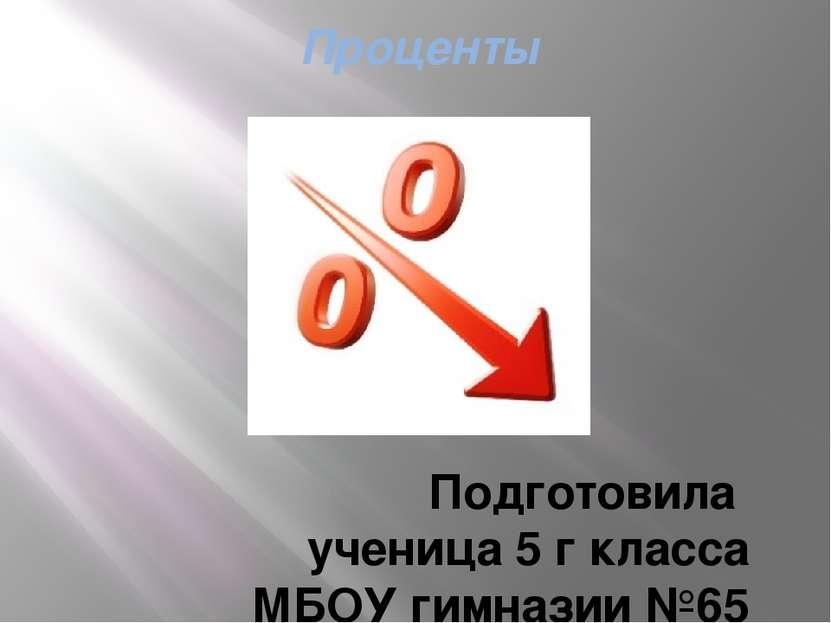 Проценты Подготовила ученица 5 г класса МБОУ гимназии №65 Аверьянова Анастасия