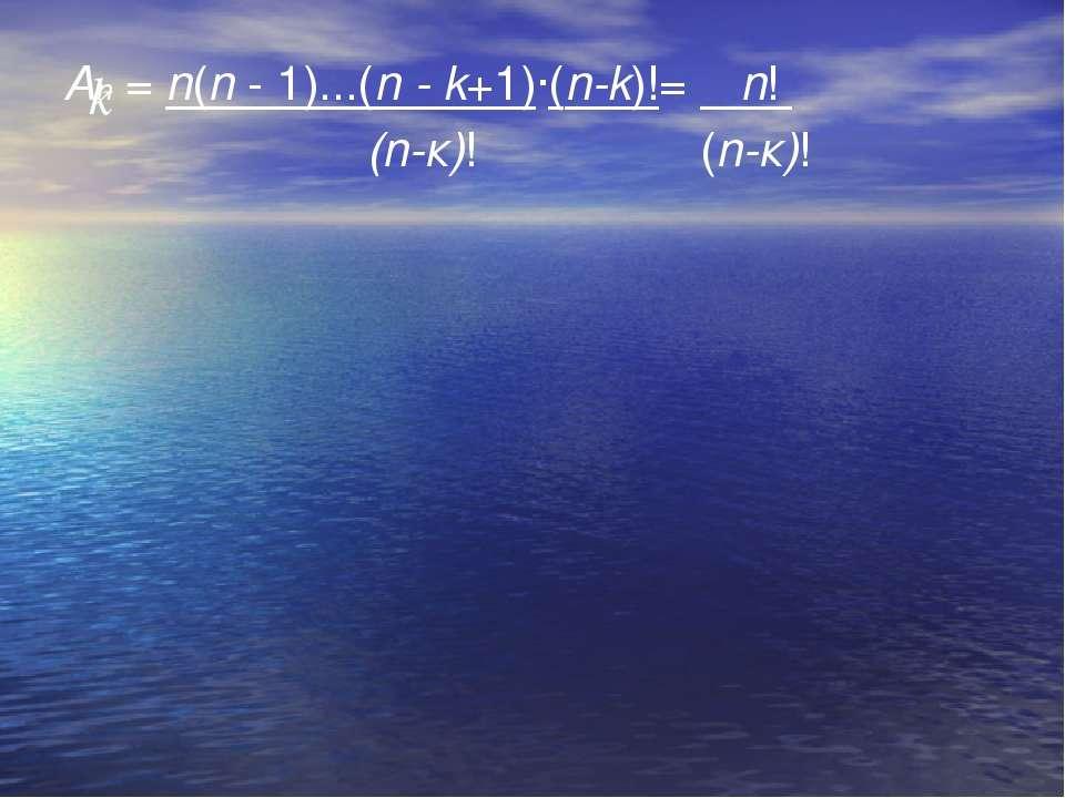 An = n(n - 1)...(n - k+1)·(n-k)!= n! (n-к)! (n-к)! k