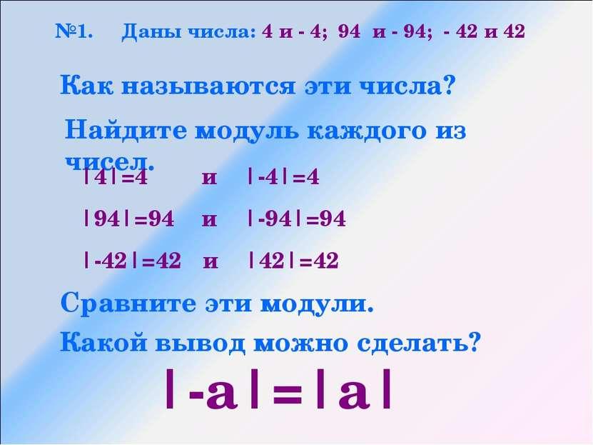 №1. Даны числа: 4 и - 4; 94 и - 94; - 42 и 42 Как называются эти числа? Найди...