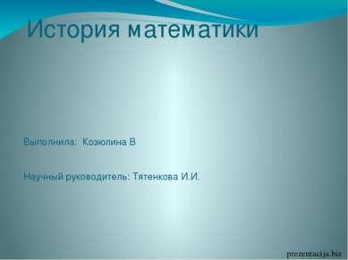 История математики Выполнила: Козюлина В Научный руководитель: Тятенкова И.И....