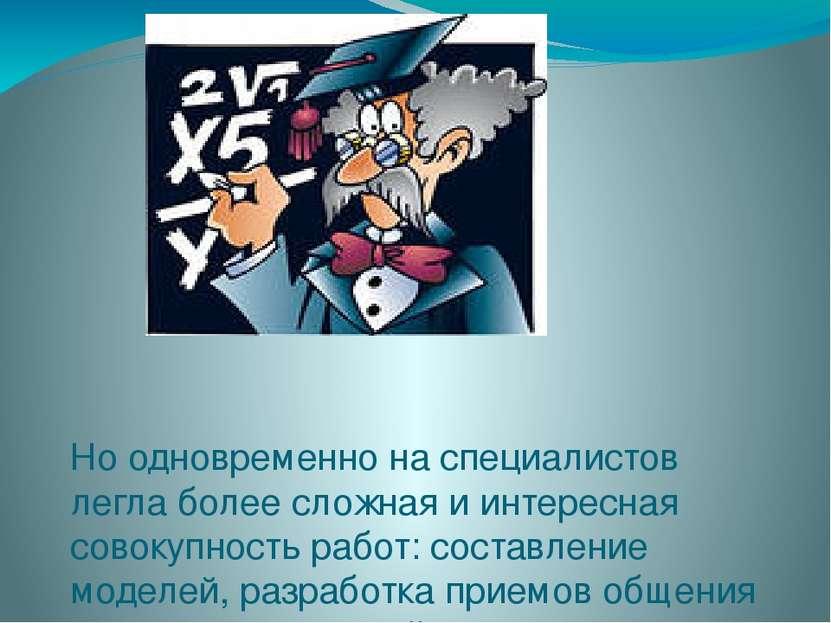 Но одновременно на специалистов легла более сложная и интересная совокупность...