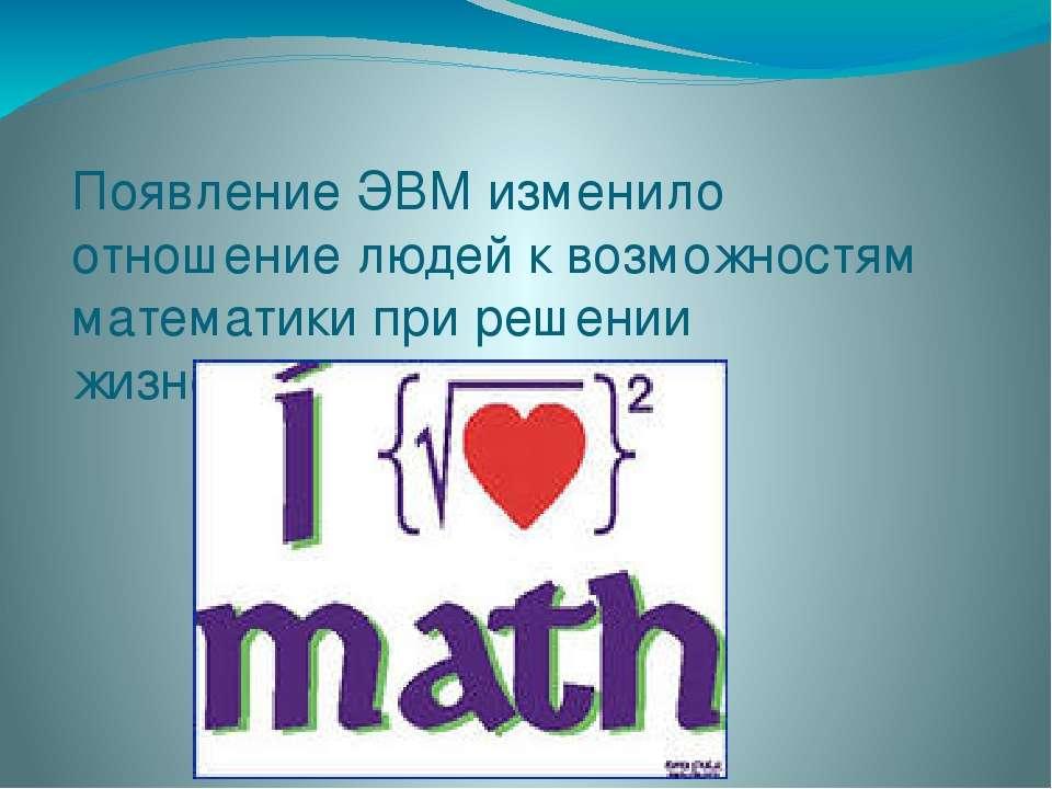 Появление ЭВМ изменило отношение людей к возможностям математики при решении ...