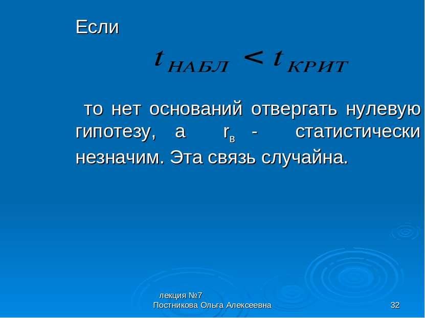 лекция №7 Постникова Ольга Алексеевна * Если то нет оснований отвергать нулев...