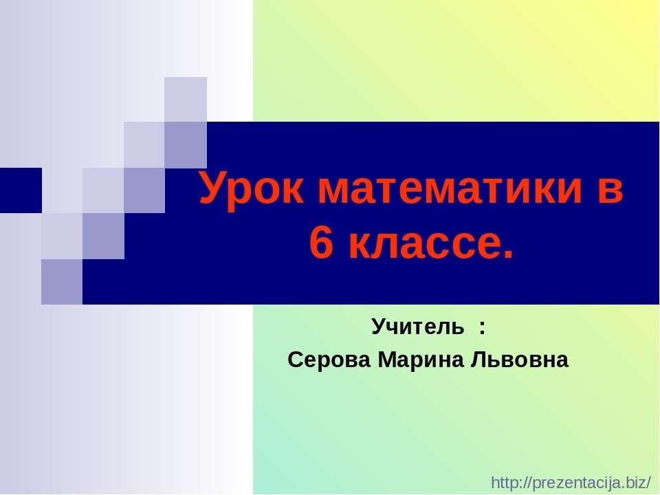 Урок математики в 6 классе. Учитель : Серова Марина Львовна http://prezentaci...