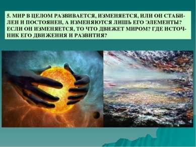 5. МИР В ЦЕЛОМ РАЗВИВАЕТСЯ, ИЗМЕНЯЕТСЯ, ИЛИ ОН СТАБИ-ЛЕН И ПОСТОЯНЕН, А ИЗМЕН...