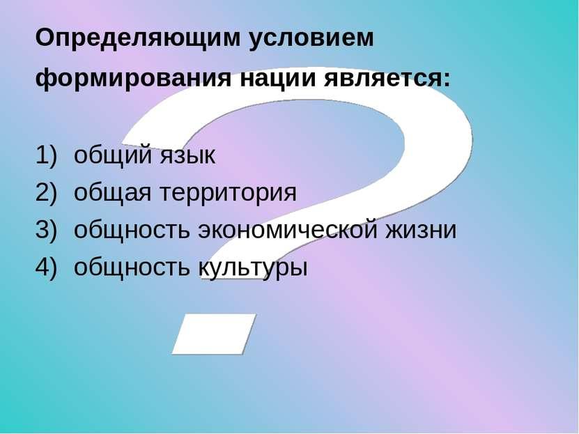 Определяющим условием формирования нации является: общий язык общая территори...
