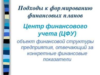Подходы к формированию финансовых планов Центр финансового учета (ЦФУ) объект...