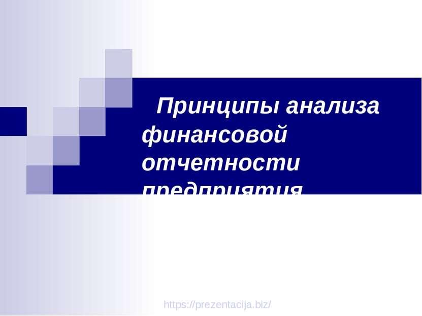 Принципы анализа финансовой отчетности предприятия. https://prezentacija.biz/