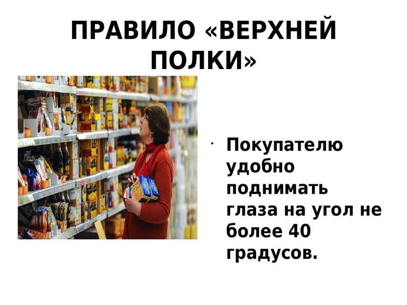 ПРАВИЛО «ВЕРХНЕЙ ПОЛКИ» Покупателю удобно поднимать глаза на угол не более 40...