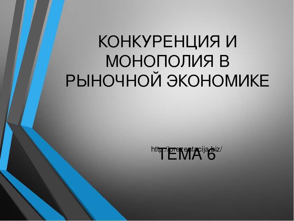 КОНКУРЕНЦИЯ И МОНОПОЛИЯ В РЫНОЧНОЙ ЭКОНОМИКЕ ТЕМА 6 http://prezentacija.biz/
