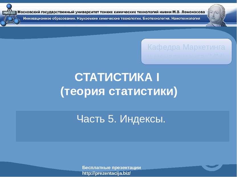 СТАТИСТИКА I (теория статистики) Часть 5. Индексы. Кафедра Маркетинга и менед...