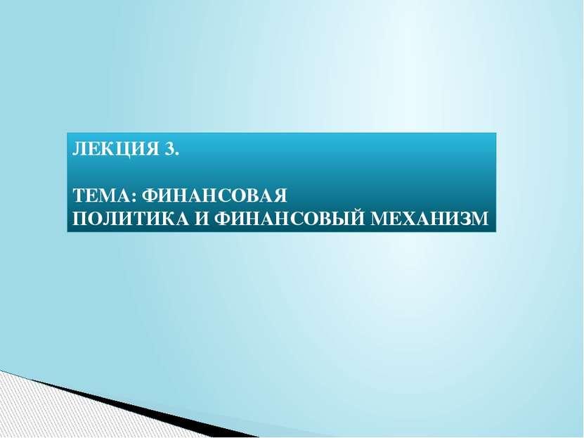 ЛЕКЦИЯ 3. ТЕМА: ФИНАНСОВАЯ ПОЛИТИКА И ФИНАНСОВЫЙ МЕХАНИЗМ