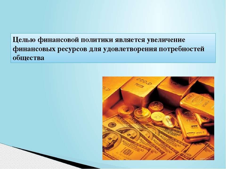 Целью финансовой политики является увеличение финансовых ресурсов для удовлет...