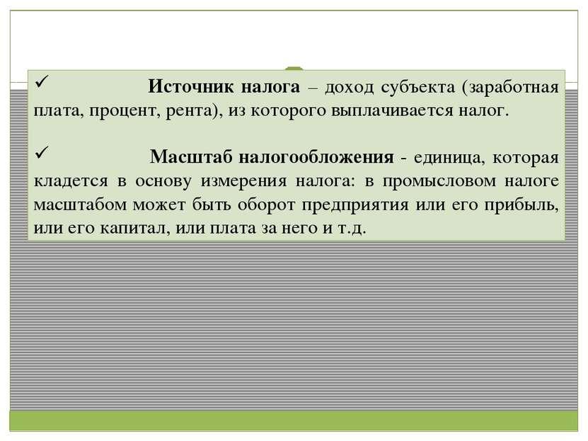 Источник налога – доход субъекта (заработная плата, процент, рента), из котор...
