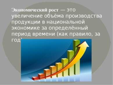 Экономический рост— это увеличение объёма производства продукции в националь...
