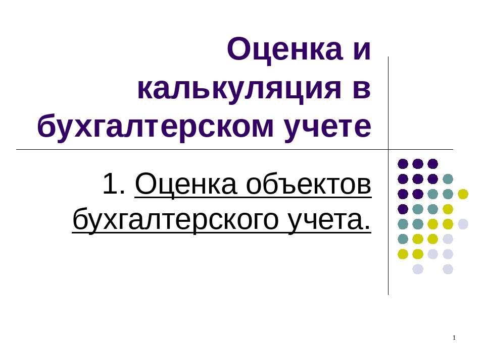 Оценка и калькуляция в бухгалтерском учете 1. Оценка объектов бухгалтерского ...