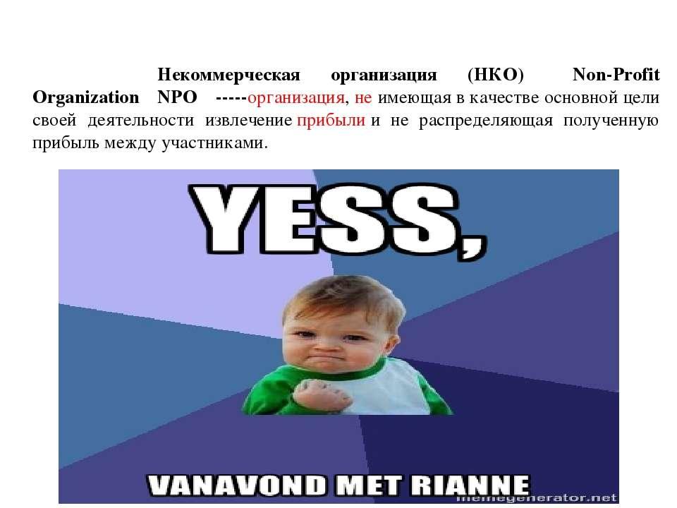 Некоммерческая организация (НКО) (Non-Profit Organization,NPO)-----организ...