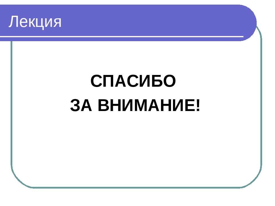 Лекция СПАСИБО ЗА ВНИМАНИЕ!