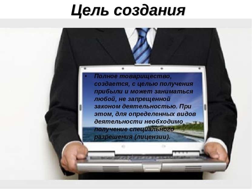 Цель создания Полное товарищество, создается, с целью получения прибыли и мож...